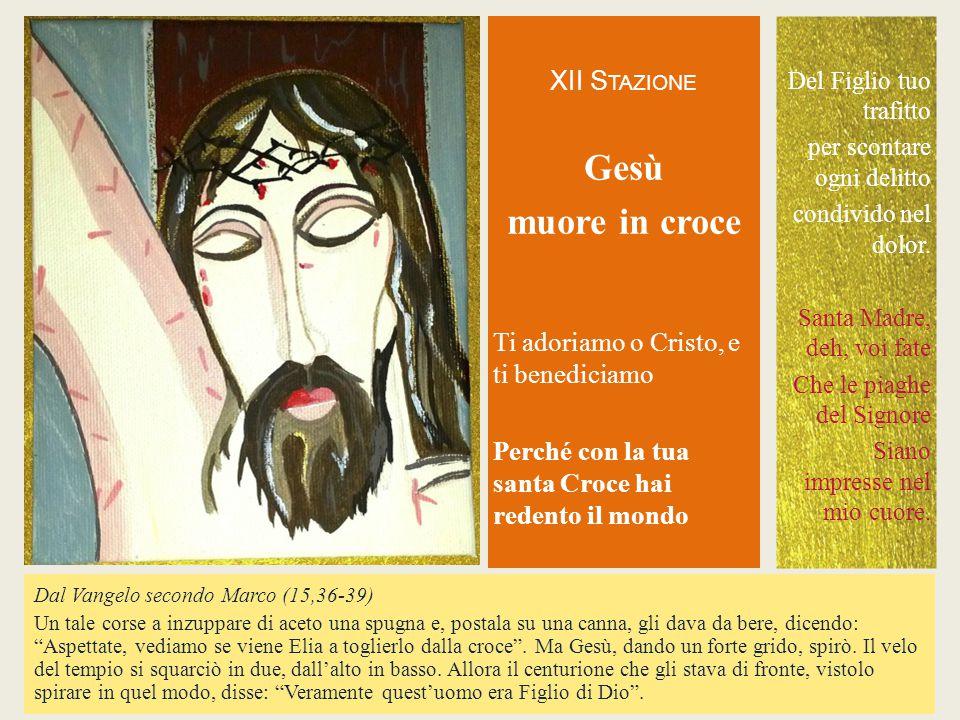 XII S TAZIONE Gesù muore in croce Ti adoriamo o Cristo, eti benediciamoPerché con la tuasanta Croce hairedento il mondo Dal Vangelo secondo Marco (15,