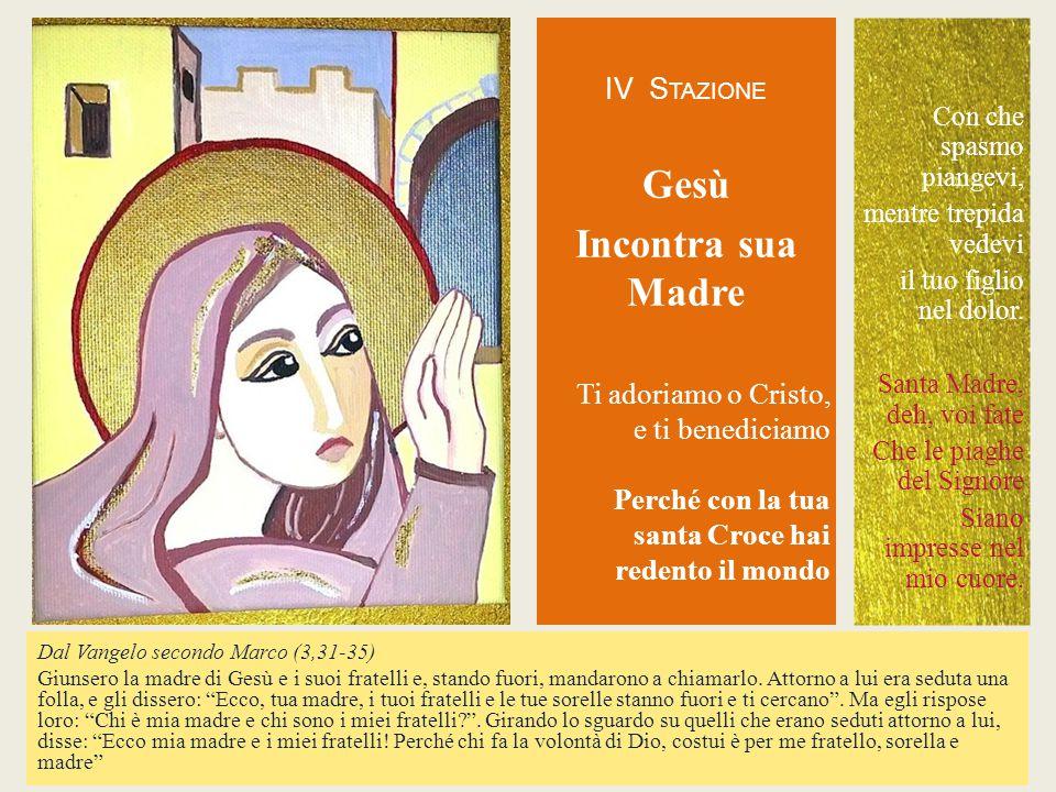 IV S TAZIONE Gesù Incontra sua Madre Ti adoriamo o Cristo, e ti benediciamo Perché con la tua santa Croce hai redento il mondo Dal Vangelo secondo Mar