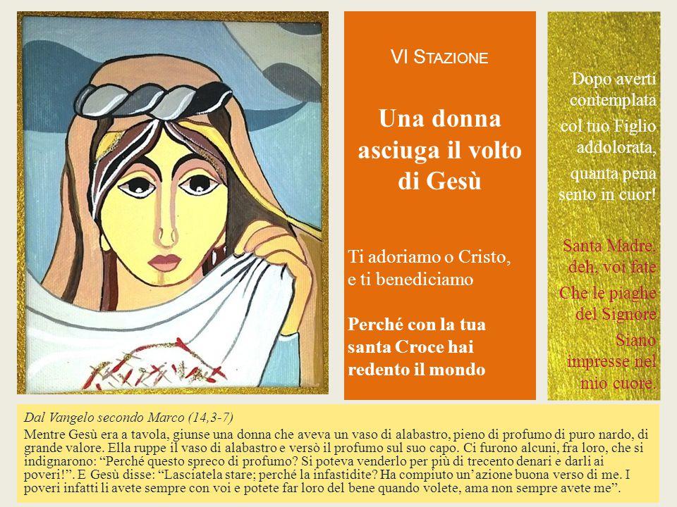 VI S TAZIONE Una donna asciuga il volto di Gesù Ti adoriamo o Cristo,e ti benediciamoPerché con la tuasanta Croce hairedento il mondo Dal Vangelo seco