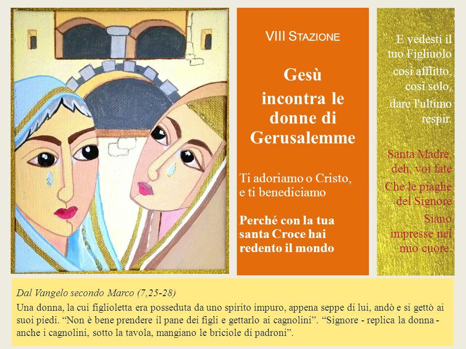 VIII S TAZIONE Gesù incontra le donne di Gerusalemme Ti adoriamo o Cristo,e ti benediciamoPerché con la tuasanta Croce hairedento il mondo Dal Vangelo