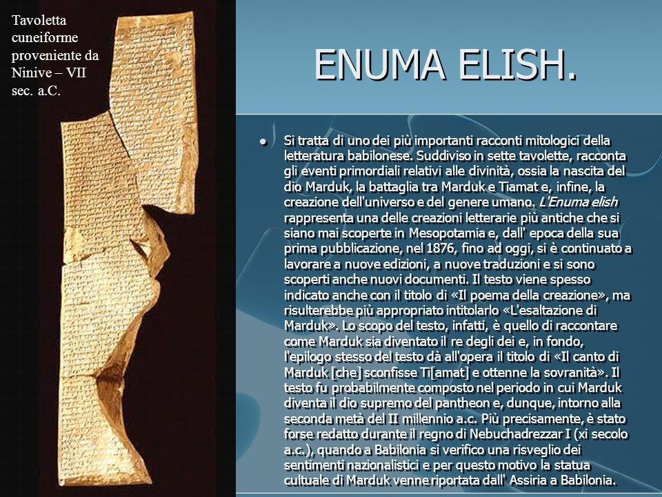ENUMA ELISH. Si tratta di uno dei più importanti racconti mitologici della letteratura babilonese. Suddiviso in sette tavolette, racconta gli eventi p