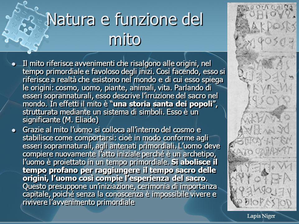 Natura e funzione del mito Il mito riferisce avvenimenti che risalgono alle origini, nel tempo primordiale e favoloso degli inizi. Così facendo, esso