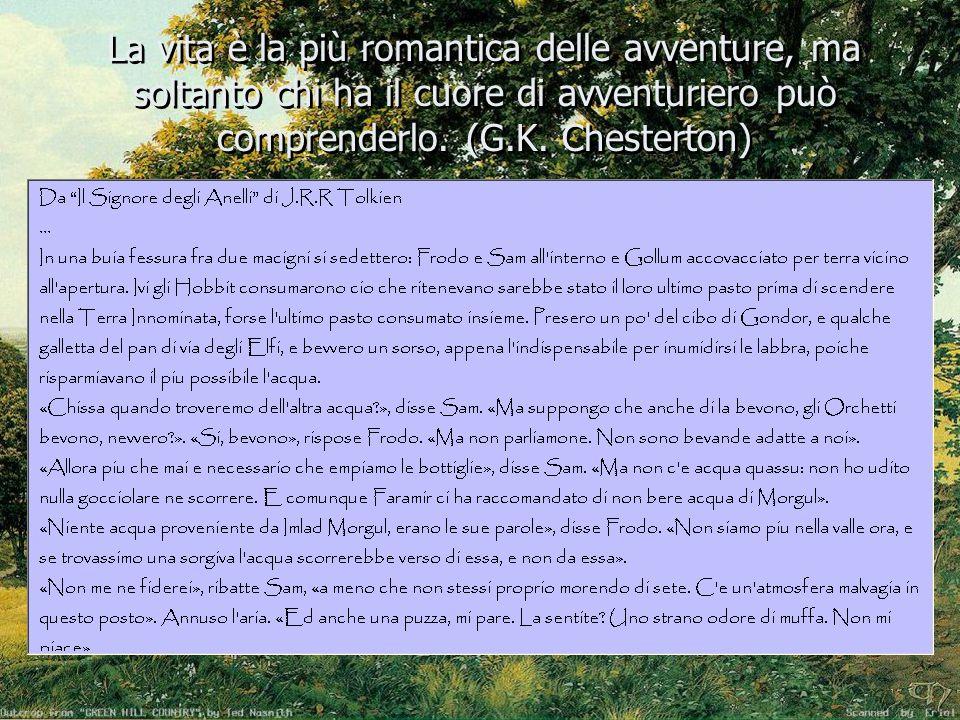 La vita è la più romantica delle avventure, ma soltanto chi ha il cuore di avventuriero può comprenderlo. (G.K. Chesterton)