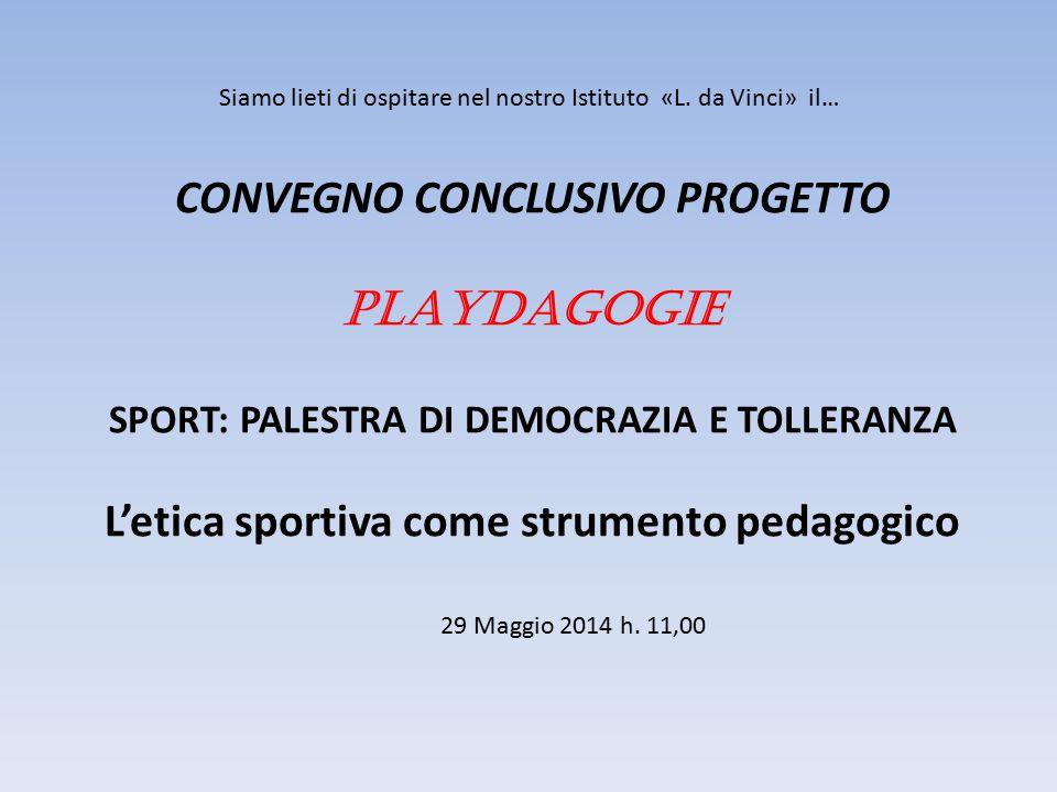 CONVEGNO CONCLUSIVO PROGETTO PLAYDAGOGIE SPORT: PALESTRA DI DEMOCRAZIA E TOLLERANZA L'etica sportiva come strumento pedagogico 29 Maggio 2014 h.