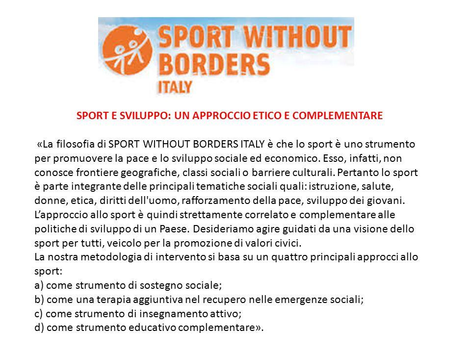 SPORT E SVILUPPO: UN APPROCCIO ETICO E COMPLEMENTARE «La filosofia di SPORT WITHOUT BORDERS ITALY è che lo sport è uno strumento per promuovere la pace e lo sviluppo sociale ed economico.