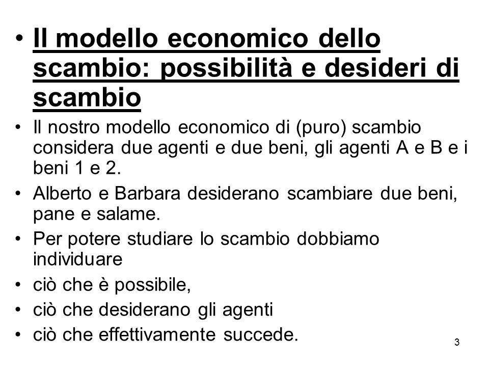 3 Il modello economico dello scambio: possibilità e desideri di scambio Il nostro modello economico di (puro) scambio considera due agenti e due beni,