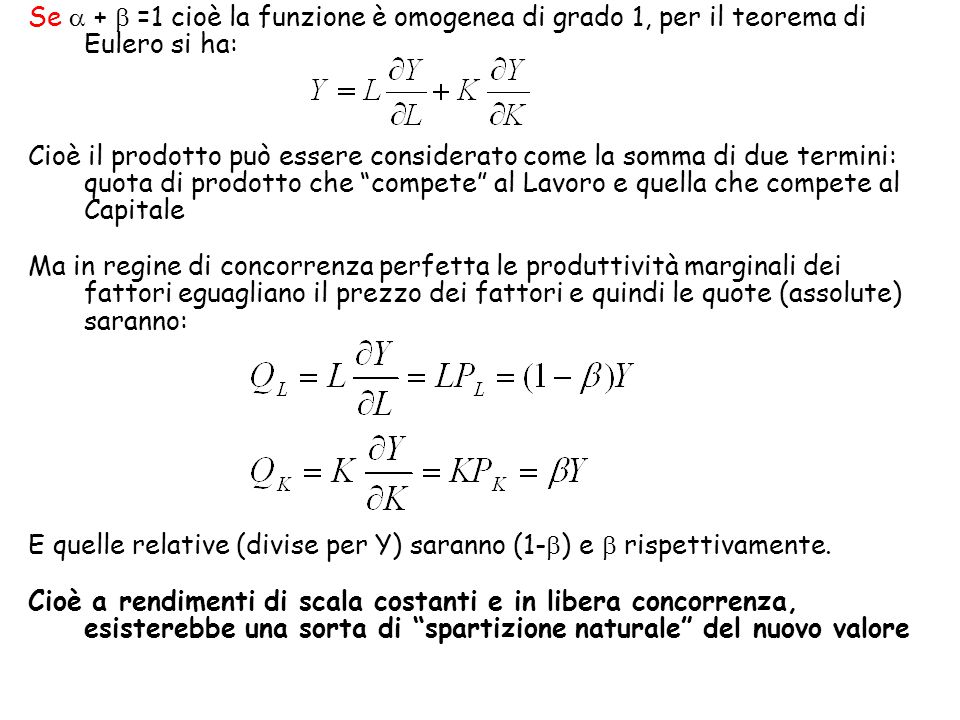 Se  +  =1 cioè la funzione è omogenea di grado 1, per il teorema di Eulero si ha: Cioè il prodotto può essere considerato come la somma di due termini: quota di prodotto che compete al Lavoro e quella che compete al Capitale Ma in regine di concorrenza perfetta le produttività marginali dei fattori eguagliano il prezzo dei fattori e quindi le quote (assolute) saranno: E quelle relative (divise per Y) saranno (1-  ) e  rispettivamente.