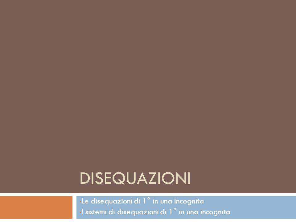 DISEQUAZIONI Le disequazioni di 1° in una incognita I sistemi di disequazioni di 1° in una incognita