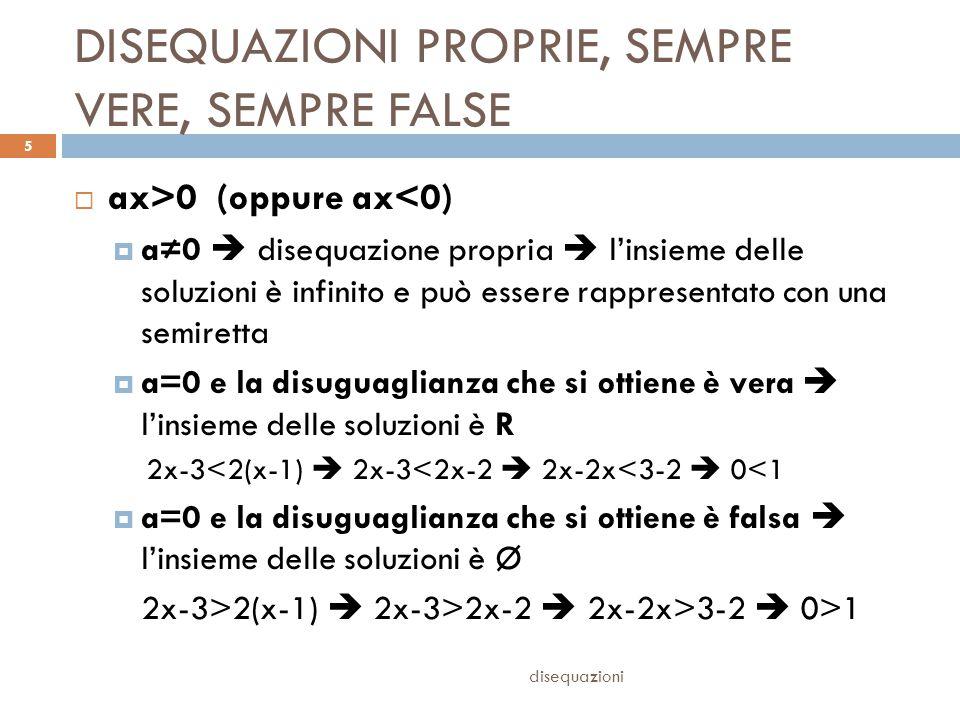 DISEQUAZIONI PROPRIE, SEMPRE VERE, SEMPRE FALSE disequazioni 5  ax>0 (oppure ax<0)  a≠0  disequazione propria  l'insieme delle soluzioni è infinit