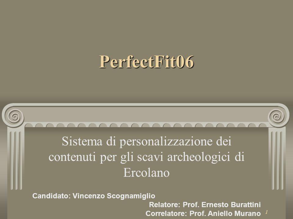 1 PerfectFit06 Sistema di personalizzazione dei contenuti per gli scavi archeologici di Ercolano Candidato: Vincenzo Scognamiglio Relatore: Prof.