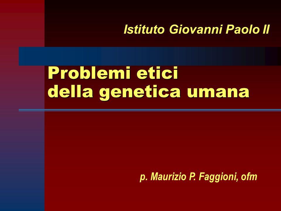 Problemi etici della genetica umana Istituto Giovanni Paolo II p. Maurizio P. Faggioni, ofm