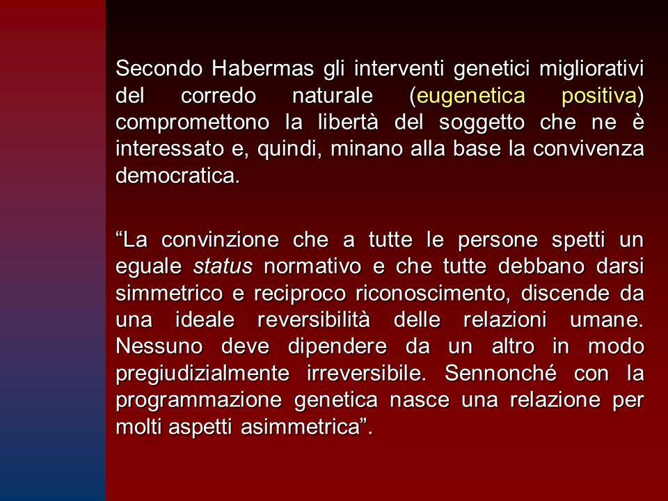 Secondo Habermas gli interventi genetici migliorativi del corredo naturale (eugenetica positiva) compromettono la libertà del soggetto che ne è intere