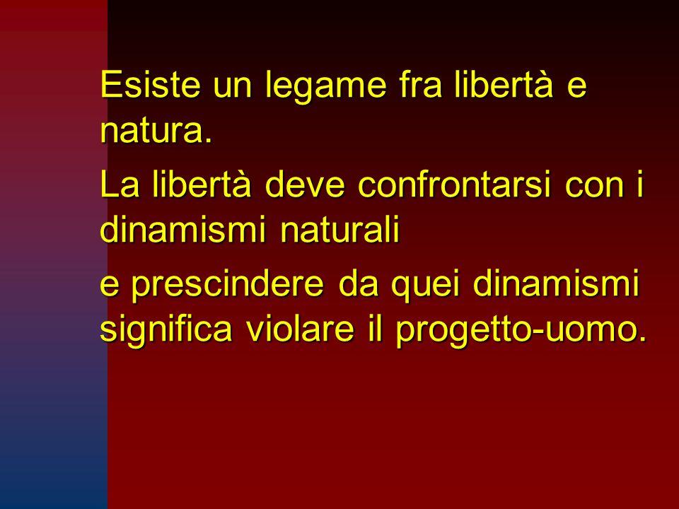 Esiste un legame fra libertà e natura. La libertà deve confrontarsi con i dinamismi naturali e prescindere da quei dinamismi significa violare il prog
