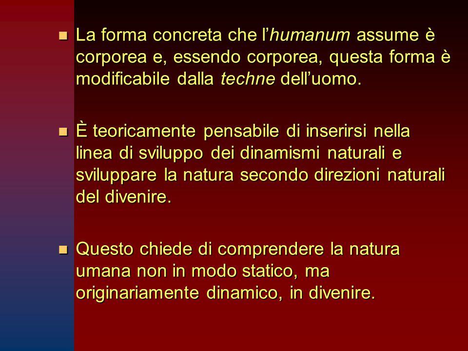 n La forma concreta che l'humanum assume è corporea e, essendo corporea, questa forma è modificabile dalla techne dell'uomo.