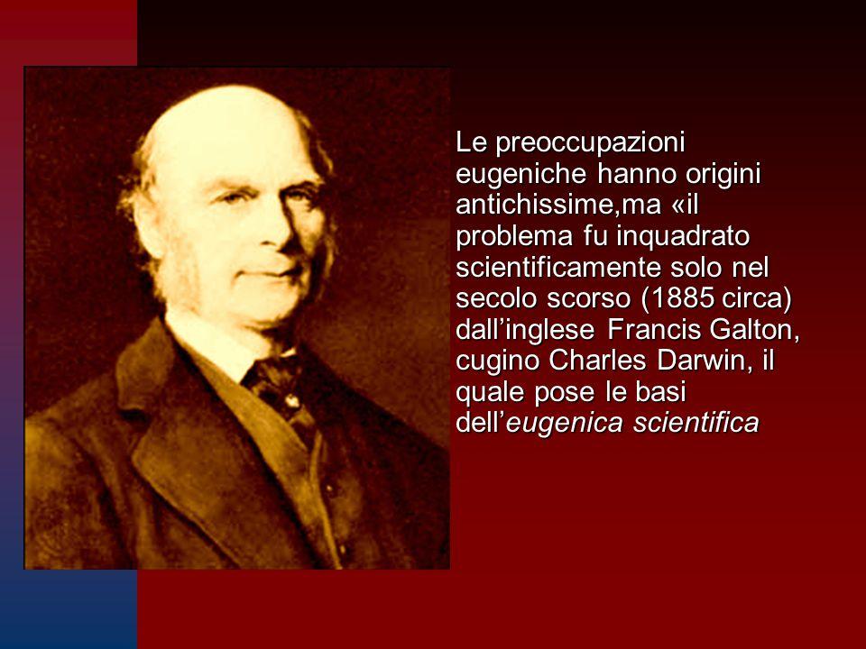 Le preoccupazioni eugeniche hanno origini antichissime,ma «il problema fu inquadrato scientificamente solo nel secolo scorso (1885 circa) dall'inglese