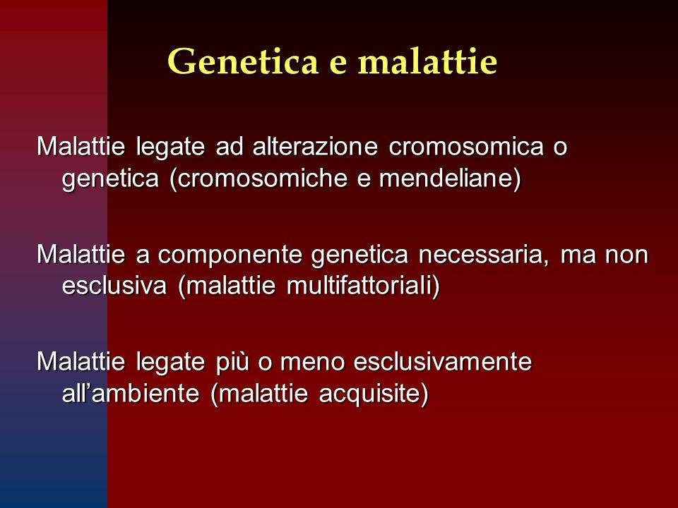 Genetica e malattie Malattie legate ad alterazione cromosomica o genetica (cromosomiche e mendeliane) Malattie a componente genetica necessaria, ma non esclusiva (malattie multifattoriali) Malattie legate più o meno esclusivamente all'ambiente (malattie acquisite)