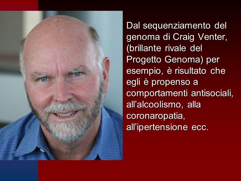 Dal sequenziamento del genoma di Craig Venter, (brillante rivale del Progetto Genoma) per esempio, è risultato che egli è propenso a comportamenti antisociali, all'alcoolismo, alla coronaropatia, all'ipertensione ecc.