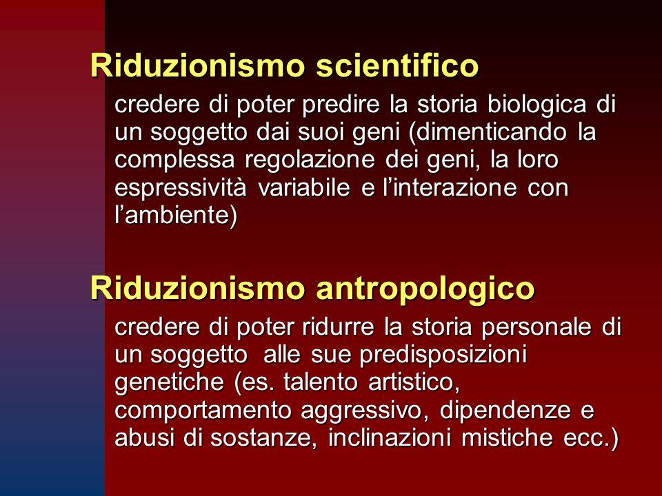 Riduzionismo scientifico credere di poter predire la storia biologica di un soggetto dai suoi geni (dimenticando la complessa regolazione dei geni, la