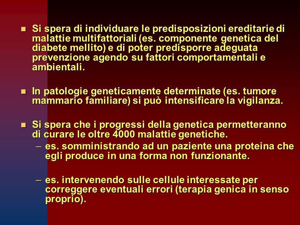 n Si spera di individuare le predisposizioni ereditarie di malattie multifattoriali (es. componente genetica del diabete mellito) e di poter predispor