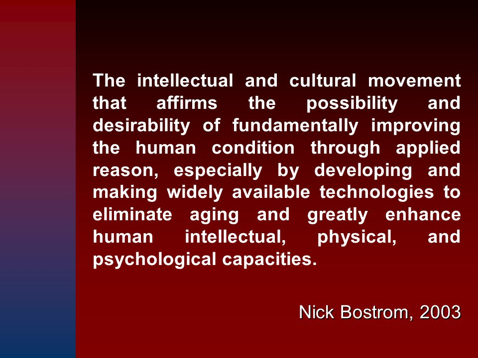 The intellectual and cultural movement that affirms the possibility and desirability of fundamentally improving the human condition through applied reason, especially by developing and making widely available technologies to eliminate aging and greatly enhance human intellectual, physical, and psychological capacities.