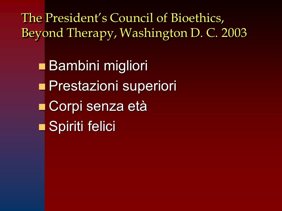 The President's Council of Bioethics, Beyond Therapy, Washington D. C. 2003 n Bambini migliori n Prestazioni superiori n Corpi senza età n Spiriti fel