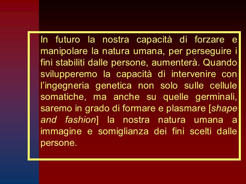 In futuro la nostra capacità di forzare e manipolare la natura umana, per perseguire i fini stabiliti dalle persone, aumenterà.
