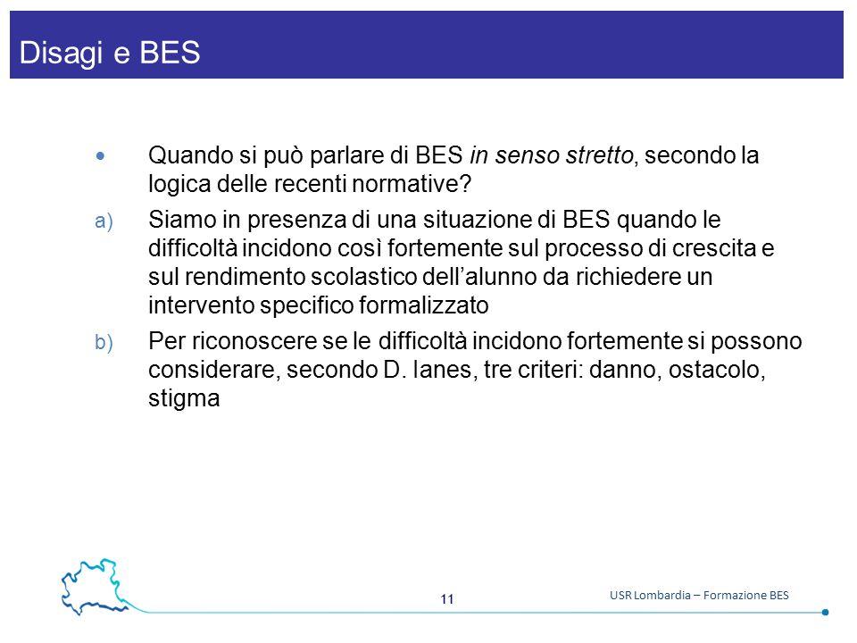 11 USR Lombardia – Formazione BES Disagi e BES Quando si può parlare di BES in senso stretto, secondo la logica delle recenti normative? a) Siamo in p