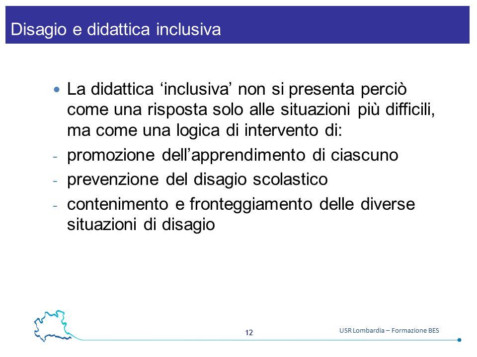 12 USR Lombardia – Formazione BES Disagio e didattica inclusiva La didattica 'inclusiva' non si presenta perciò come una risposta solo alle situazioni