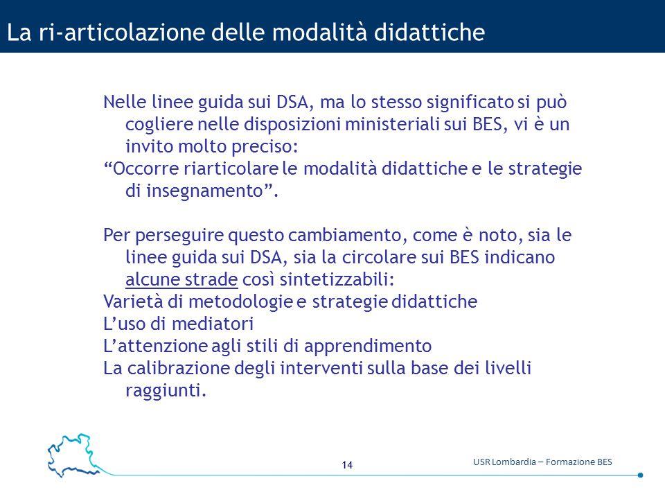 14 USR Lombardia – Formazione BES La ri-articolazione delle modalità didattiche Nelle linee guida sui DSA, ma lo stesso significato si può cogliere ne
