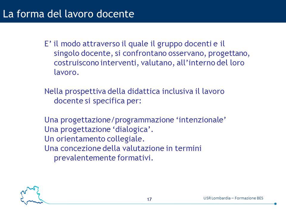 17 USR Lombardia – Formazione BES La forma del lavoro docente E' il modo attraverso il quale il gruppo docenti e il singolo docente, si confrontano os