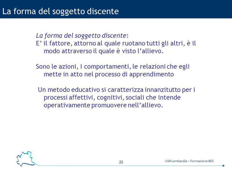 22 USR Lombardia – Formazione BES La forma del soggetto discente La forma del soggetto discente: E' il fattore, attorno al quale ruotano tutti gli alt