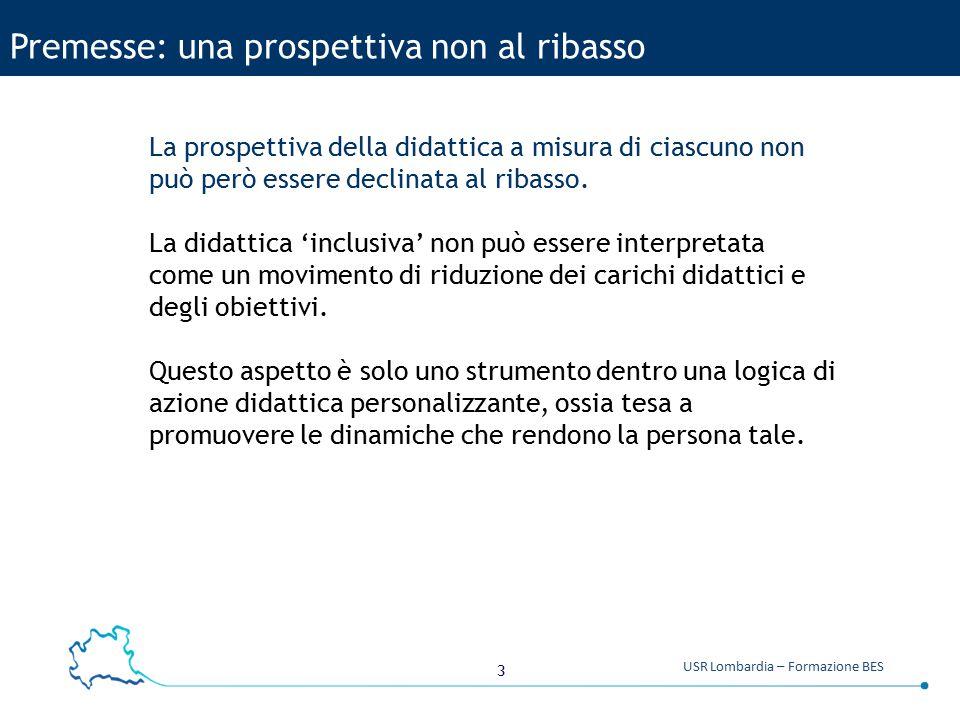 3 USR Lombardia – Formazione BES Premesse: una prospettiva non al ribasso La prospettiva della didattica a misura di ciascuno non può però essere decl