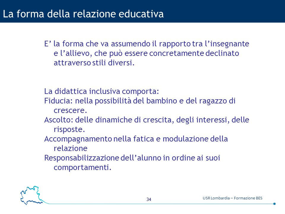 34 USR Lombardia – Formazione BES La forma della relazione educativa E' la forma che va assumendo il rapporto tra l'insegnante e l'allievo, che può es