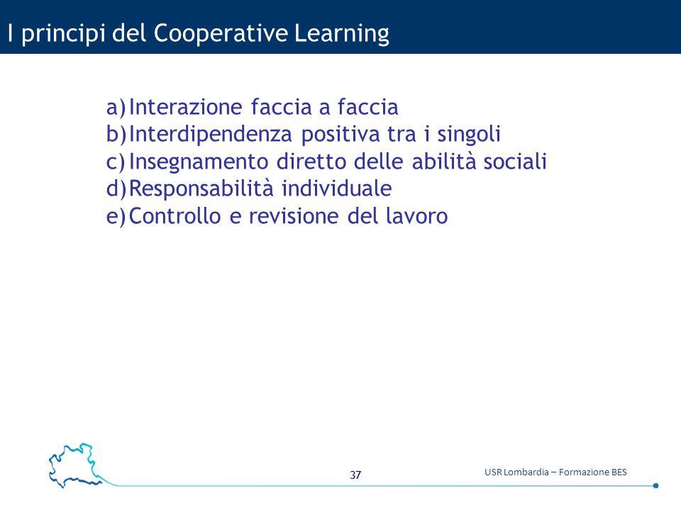 37 USR Lombardia – Formazione BES I principi del Cooperative Learning a)Interazione faccia a faccia b)Interdipendenza positiva tra i singoli c)Insegna