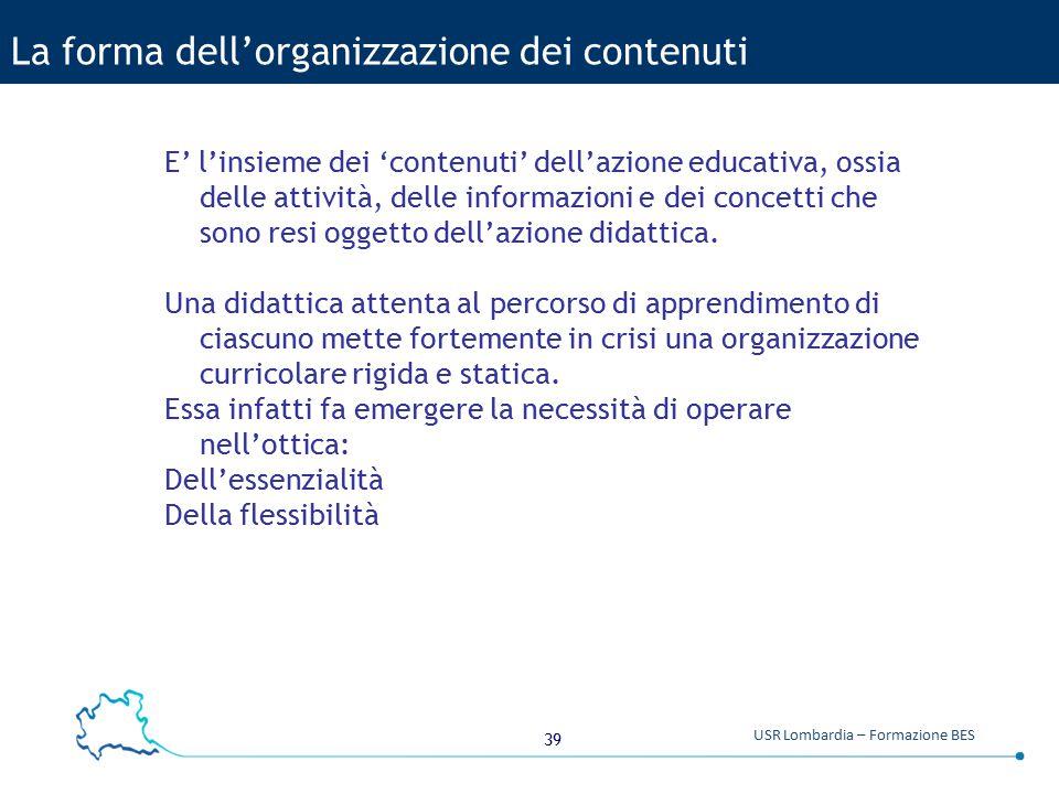 39 USR Lombardia – Formazione BES La forma dell'organizzazione dei contenuti E' l'insieme dei 'contenuti' dell'azione educativa, ossia delle attività,