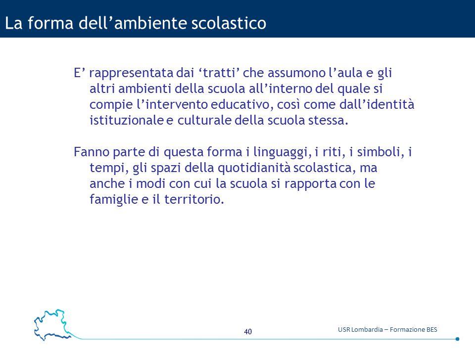 40 USR Lombardia – Formazione BES La forma dell'ambiente scolastico E' rappresentata dai 'tratti' che assumono l'aula e gli altri ambienti della scuol