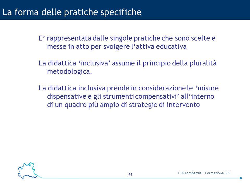 41 USR Lombardia – Formazione BES La forma delle pratiche specifiche E' rappresentata dalle singole pratiche che sono scelte e messe in atto per svolg