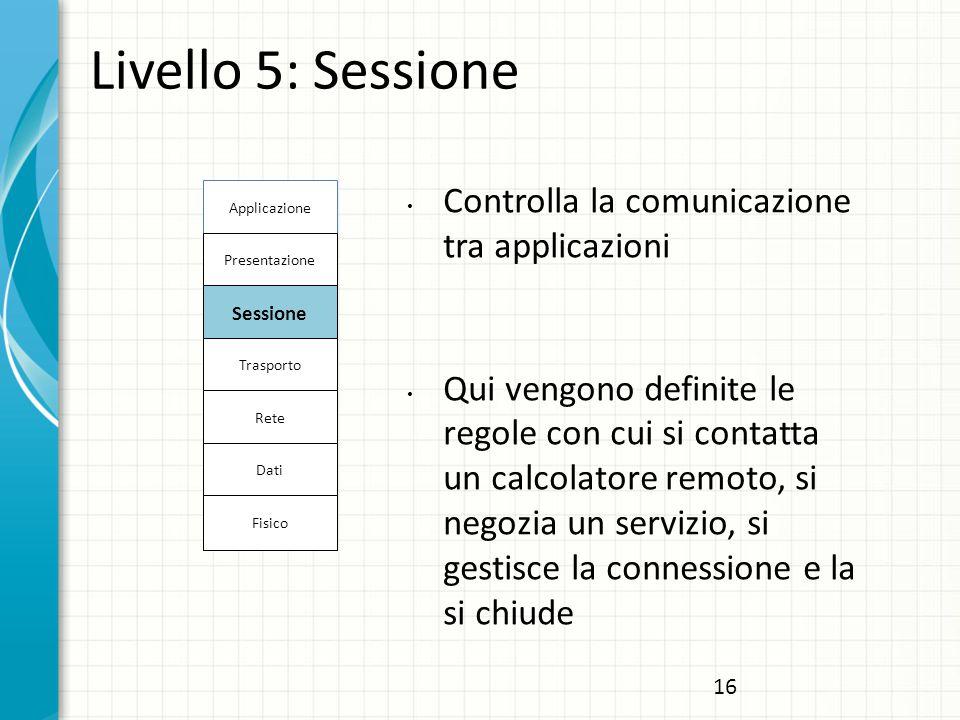 Livello 5: Sessione Controlla la comunicazione tra applicazioni Qui vengono definite le regole con cui si contatta un calcolatore remoto, si negozia un servizio, si gestisce la connessione e la si chiude Gestisce la sintassi dell'informazione da trasferire Applicazione Presentazione Sessione Trasporto Rete Dati Fisico 16