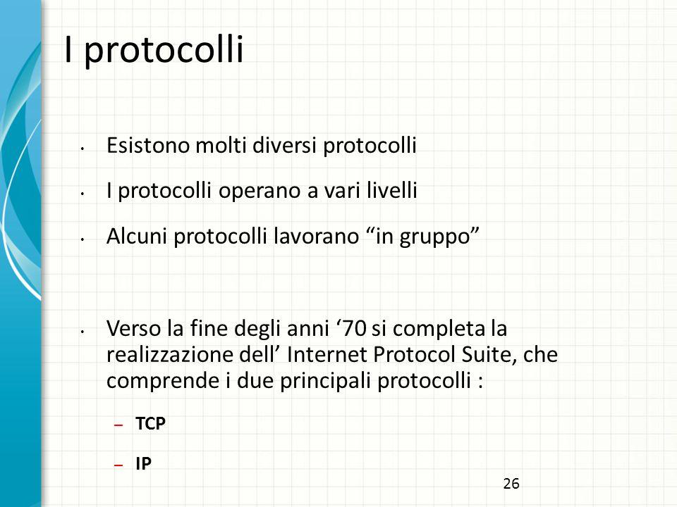 I protocolli Esistono molti diversi protocolli I protocolli operano a vari livelli Alcuni protocolli lavorano in gruppo Verso la fine degli anni '70 si completa la realizzazione dell' Internet Protocol Suite, che comprende i due principali protocolli : – TCP – IP 26