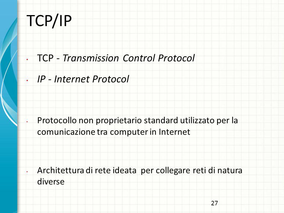 TCP/IP TCP - Transmission Control Protocol IP - Internet Protocol Protocollo non proprietario standard utilizzato per la comunicazione tra computer in Internet Architettura di rete ideata per collegare reti di natura diverse 27