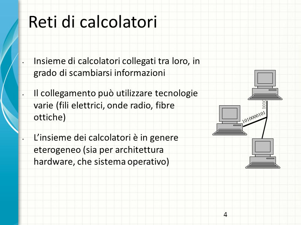 Reti di calcolatori Insieme di calcolatori collegati tra loro, in grado di scambiarsi informazioni Il collegamento può utilizzare tecnologie varie (fili elettrici, onde radio, fibre ottiche) L'insieme dei calcolatori è in genere eterogeneo (sia per architettura hardware, che sistema operativo) 1010000101 1010 4
