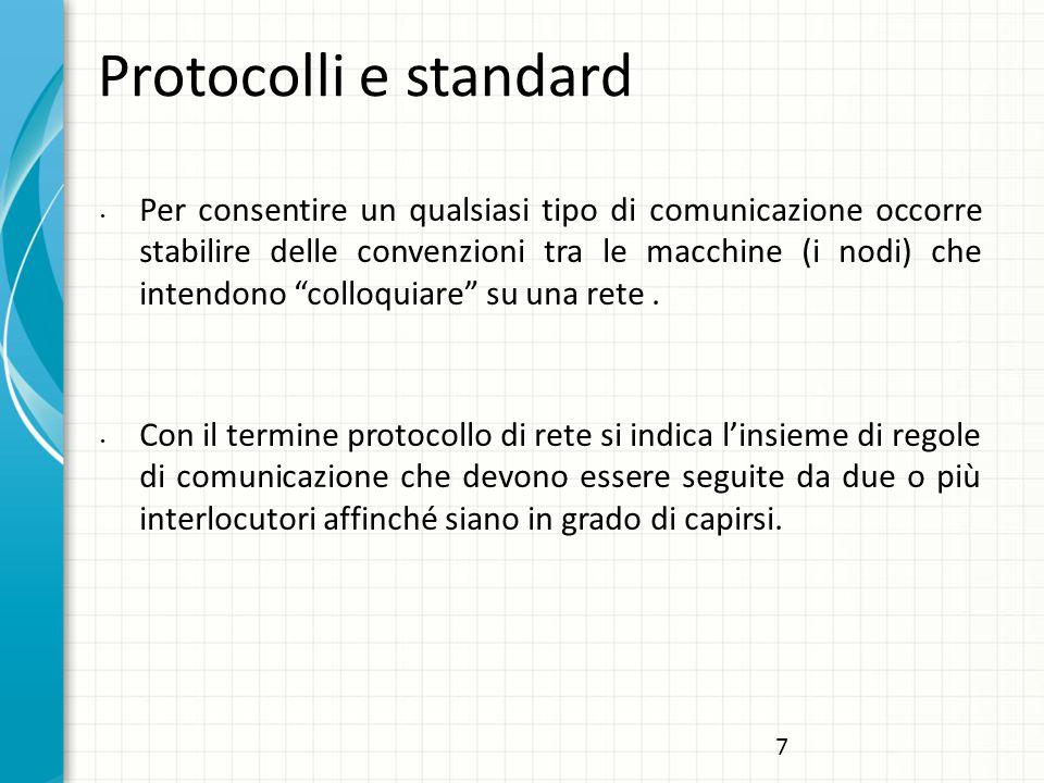 Protocolli e standard Per consentire un qualsiasi tipo di comunicazione occorre stabilire delle convenzioni tra le macchine (i nodi) che intendono colloquiare su una rete.