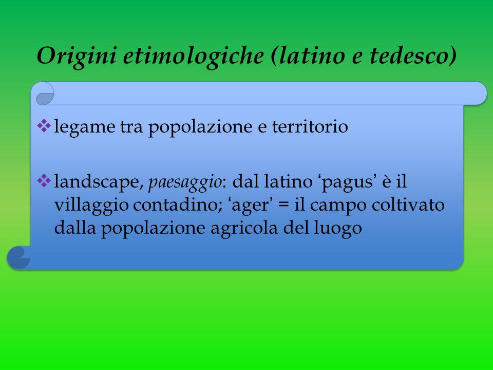 Origini etimologiche (latino e tedesco)  legame tra popolazione e territorio  landscape, paesaggio : dal latino 'pagus' è il villaggio contadino; 'a