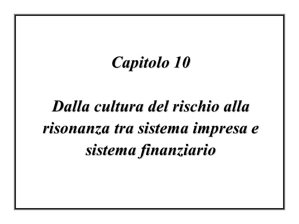 Capitolo 10 Dalla cultura del rischio alla risonanza tra sistema impresa e sistema finanziario