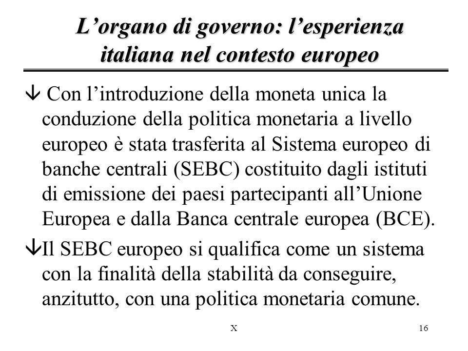 X16 L'organo di governo: l'esperienza italiana nel contesto europeo â Con l'introduzione della moneta unica la conduzione della politica monetaria a livello europeo è stata trasferita al Sistema europeo di banche centrali (SEBC) costituito dagli istituti di emissione dei paesi partecipanti all'Unione Europea e dalla Banca centrale europea (BCE).