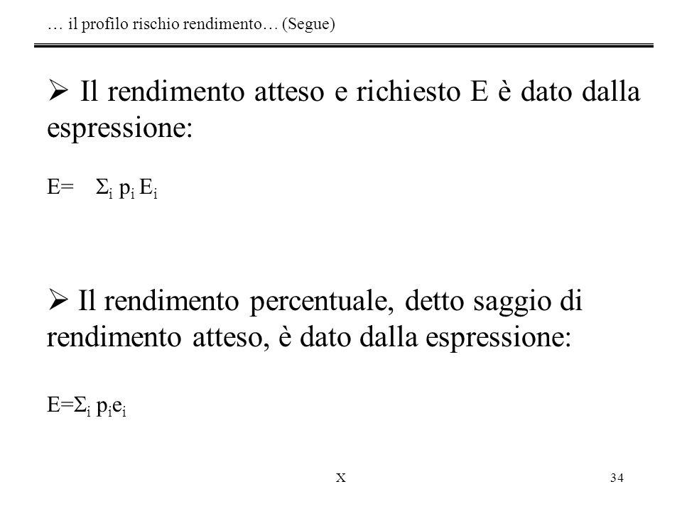 X34 … il profilo rischio rendimento… (Segue)  Il rendimento atteso e richiesto E è dato dalla espressione: E=  i p i E i  Il rendimento percentuale, detto saggio di rendimento atteso, è dato dalla espressione: E=  i p i e i