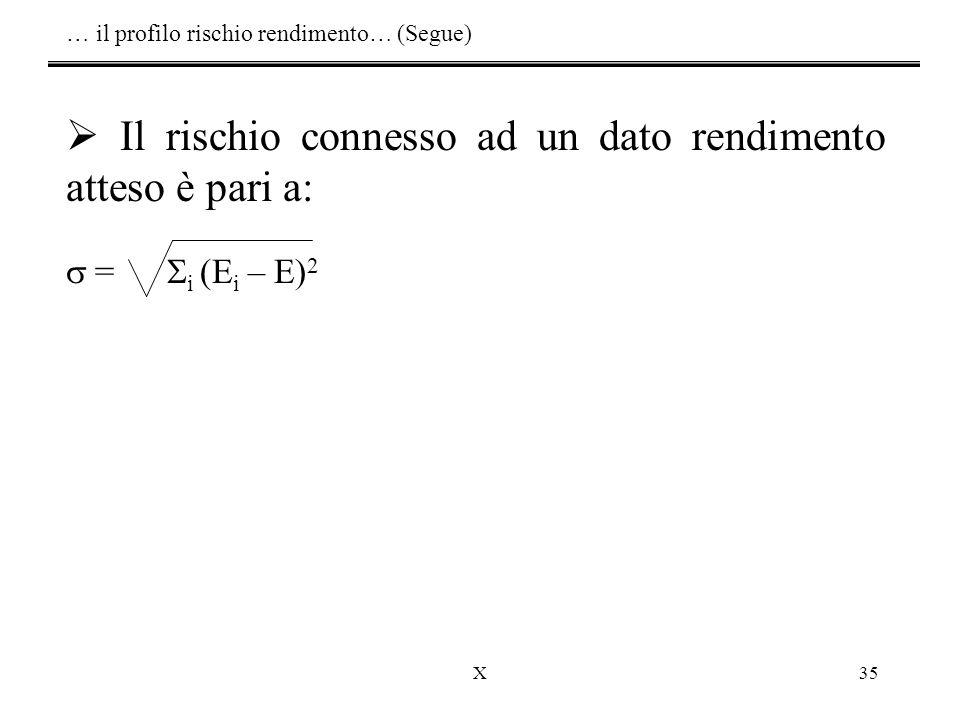 X35  Il rischio connesso ad un dato rendimento atteso è pari a:  =  i (E i – E) 2 … il profilo rischio rendimento… (Segue)