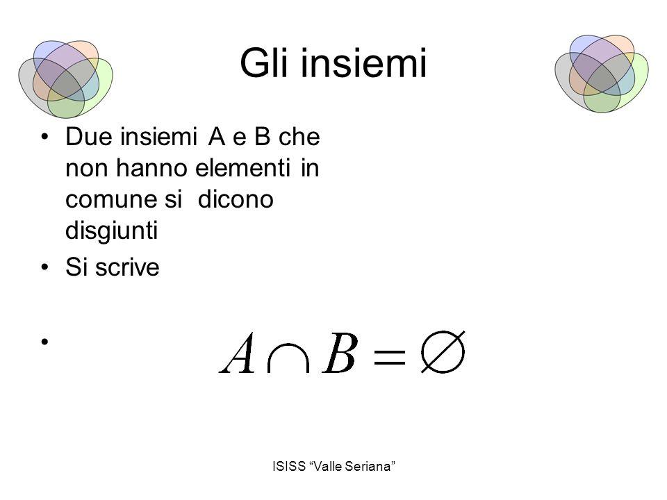 """ISISS """"Valle Seriana"""" Gli insiemi Due insiemi A e B che non hanno elementi in comune si dicono disgiunti Si scrive"""