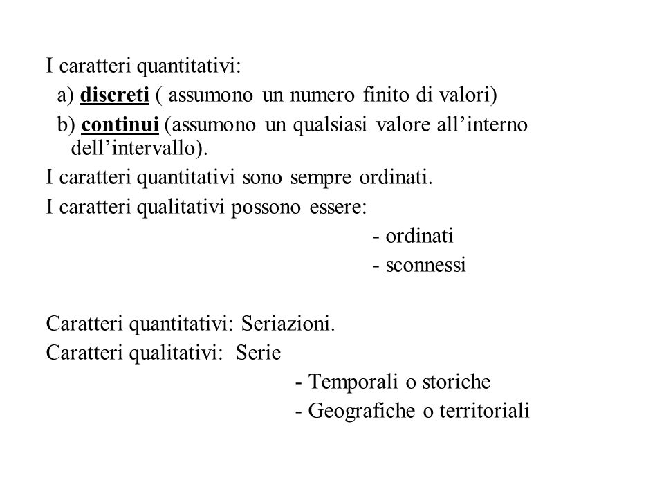 I caratteri quantitativi: a) discreti ( assumono un numero finito di valori) b) continui (assumono un qualsiasi valore all'interno dell'intervallo). I