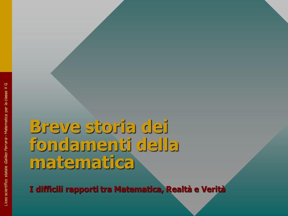 Liceo scientifico statale Galileo Ferraris - Matematica per la classe V G Breve storia dei fondamenti della matematica I difficili rapporti tra Matema
